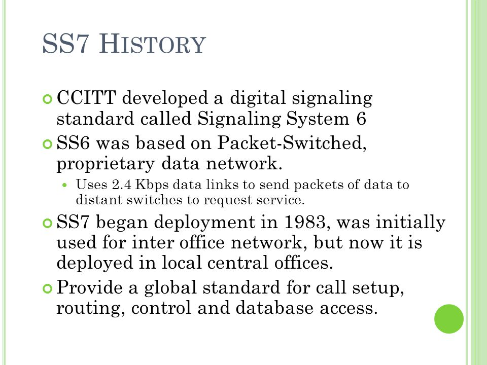 SS7 H ISTORY CCITT developed a digital signaling standard called Signaling System 6 SS6 was based on Packet-Switched, proprietary data network. Uses 2