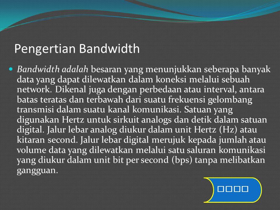 Pengertian Bandwidth Bandwidth adalah besaran yang menunjukkan seberapa banyak data yang dapat dilewatkan dalam koneksi melalui sebuah network. Dikena