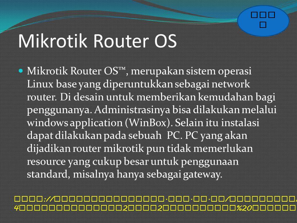 Mikrotik Router OS Mikrotik Router OS™, merupakan sistem operasi Linux base yang diperuntukkan sebagai network router. Di desain untuk memberikan kemu