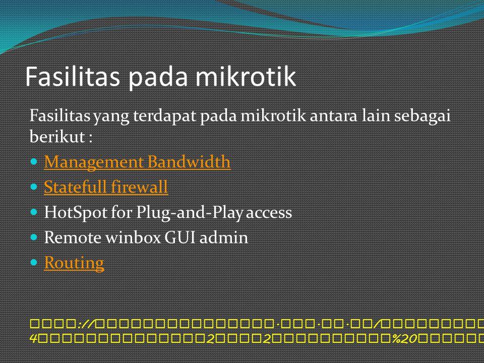 Fasilitas pada mikrotik Fasilitas yang terdapat pada mikrotik antara lain sebagai berikut : Management Bandwidth Statefull firewall HotSpot for Plug-a
