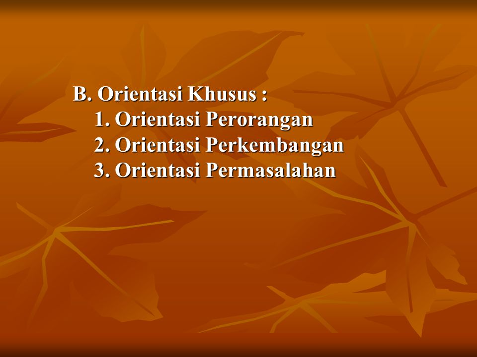 B.Orientasi Khusus : 1. Orientasi Perorangan 2. Orientasi Perkembangan 3.