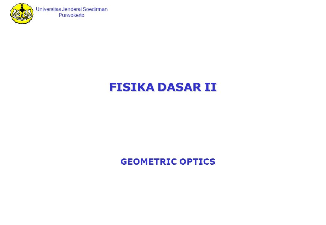 Universitas Jenderal Soedirman Purwokerto Ilmu Fisika Mukhtar Effendi Ilmu Fisika 2 Geometric Optics The field of geometric optics involves the study of the propagation of light, with the assumption that light travels in a fixed direction in a straight line as it passes through a uniform medium and changes its direction when it meets the surface of a different medium or if the optical properties of the medium are nonuniform in either space or time.
