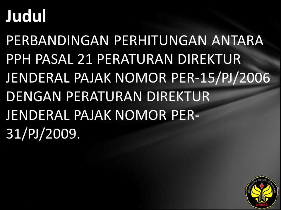 Judul PERBANDINGAN PERHITUNGAN ANTARA PPH PASAL 21 PERATURAN DIREKTUR JENDERAL PAJAK NOMOR PER-15/PJ/2006 DENGAN PERATURAN DIREKTUR JENDERAL PAJAK NOMOR PER- 31/PJ/2009.