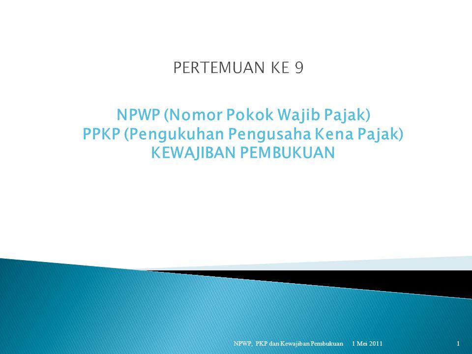 1 Mei 2011 NPWP, PKP dan Kewajiban Pembukuan 1 NPWP (Nomor Pokok Wajib Pajak) PPKP (Pengukuhan Pengusaha Kena Pajak) KEWAJIBAN PEMBUKUAN
