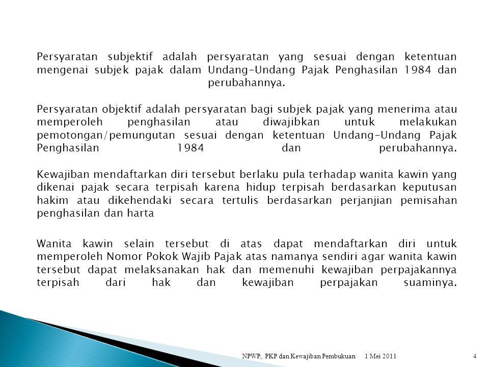 1 Mei 2011NPWP, PKP dan Kewajiban Pembukuan4 Persyaratan subjektif adalah persyaratan yang sesuai dengan ketentuan mengenai subjek pajak dalam Undang-