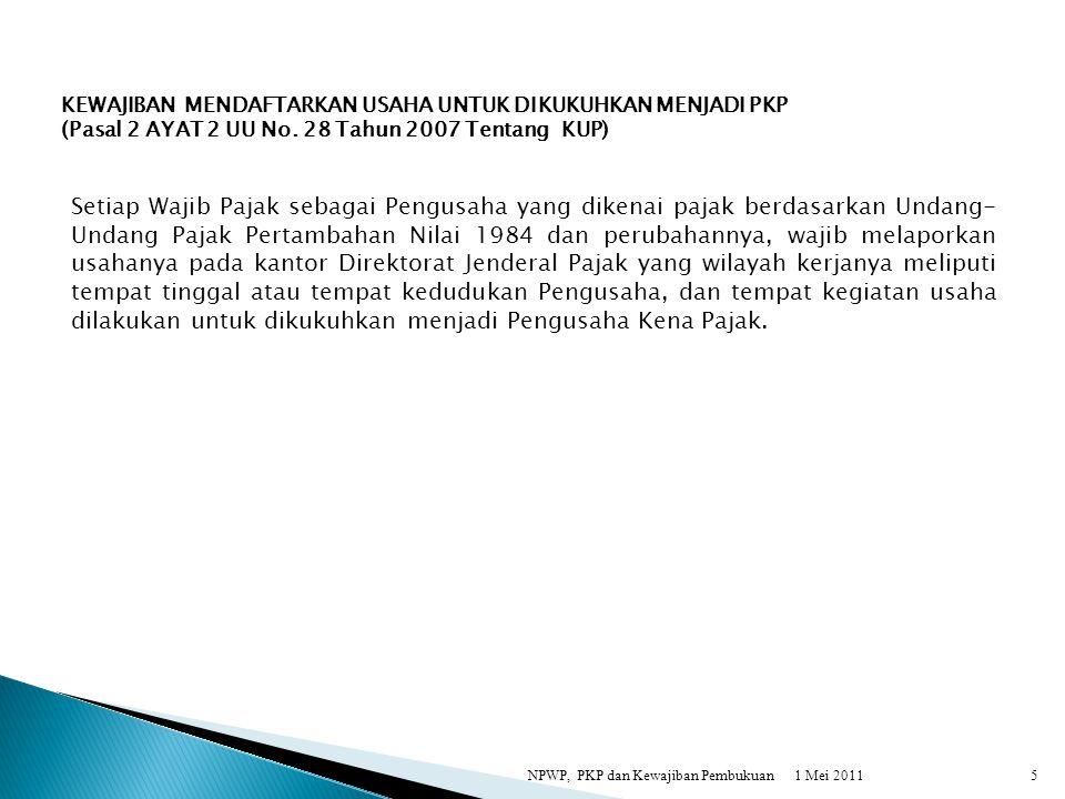 1 Mei 2011NPWP, PKP dan Kewajiban Pembukuan5 KEWAJIBAN MENDAFTARKAN USAHA UNTUK DIKUKUHKAN MENJADI PKP (Pasal 2 AYAT 2 UU No. 28 Tahun 2007 Tentang KU