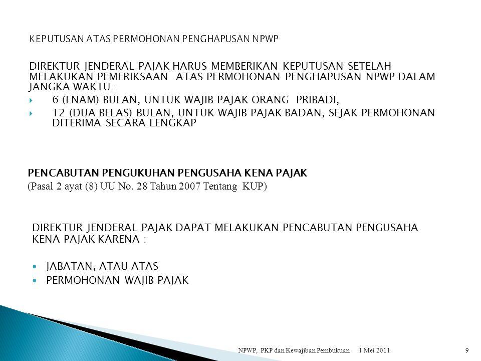 DIREKTUR JENDERAL PAJAK HARUS MEMBERIKAN KEPUTUSAN SETELAH MELAKUKAN PEMERIKSAAN ATAS PERMOHONAN PENCABUTAN PENGUKUHAN PENGUSAHA KENA PAJAK DALAM JANGKA WAKTU 6 (ENAM) BULAN, SEJAK PERMOHONAN DITERIMA SECARA LENGKAP 1 Mei 2011NPWP, PKP dan Kewajiban Pembukuan10