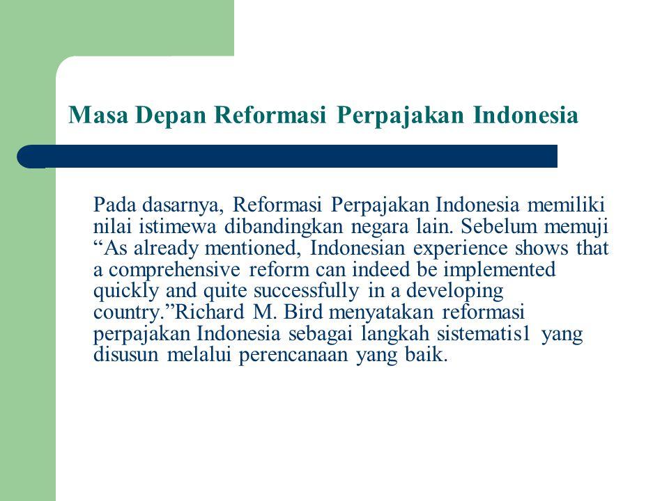 Masa Depan Reformasi Perpajakan Indonesia Pada dasarnya, Reformasi Perpajakan Indonesia memiliki nilai istimewa dibandingkan negara lain. Sebelum memu