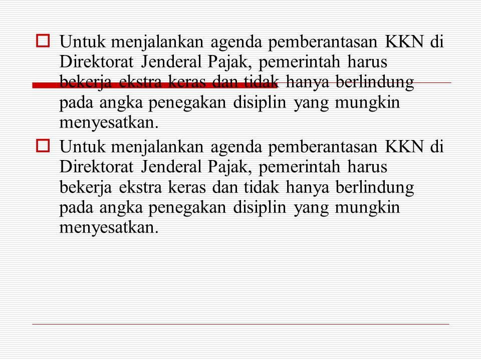  Untuk menjalankan agenda pemberantasan KKN di Direktorat Jenderal Pajak, pemerintah harus bekerja ekstra keras dan tidak hanya berlindung pada angka