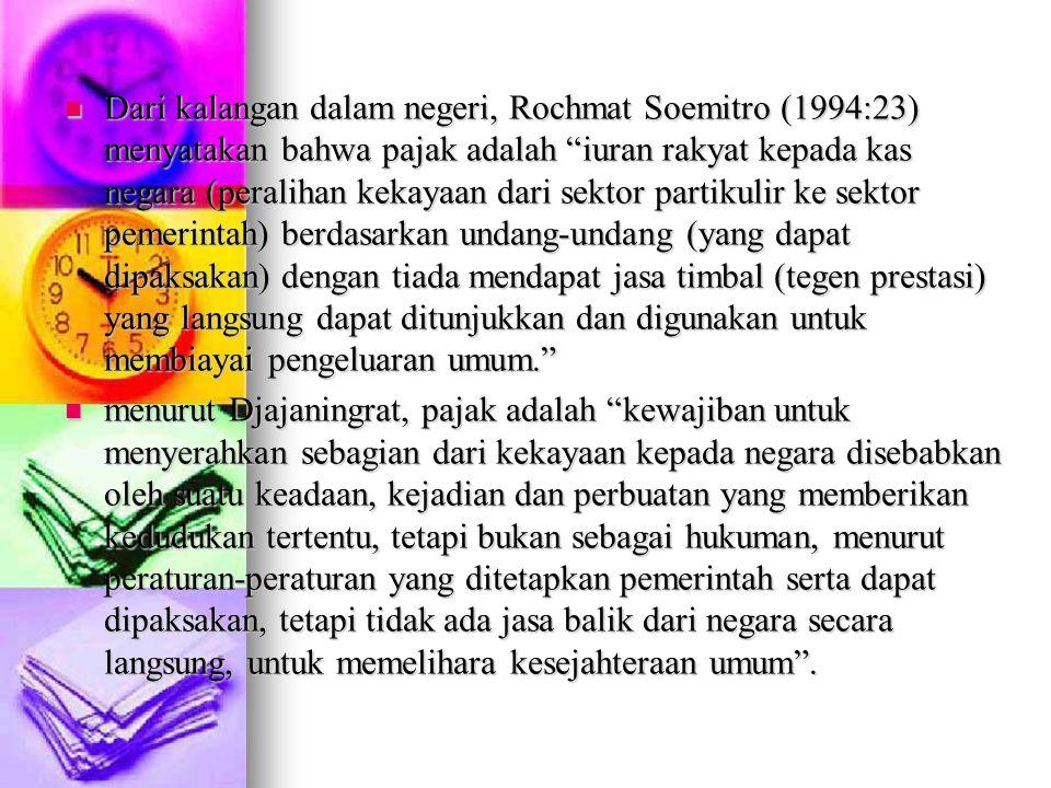 "Dari kalangan dalam negeri, Rochmat Soemitro (1994:23) menyatakan bahwa pajak adalah ""iuran rakyat kepada kas negara (peralihan kekayaan dari sektor p"