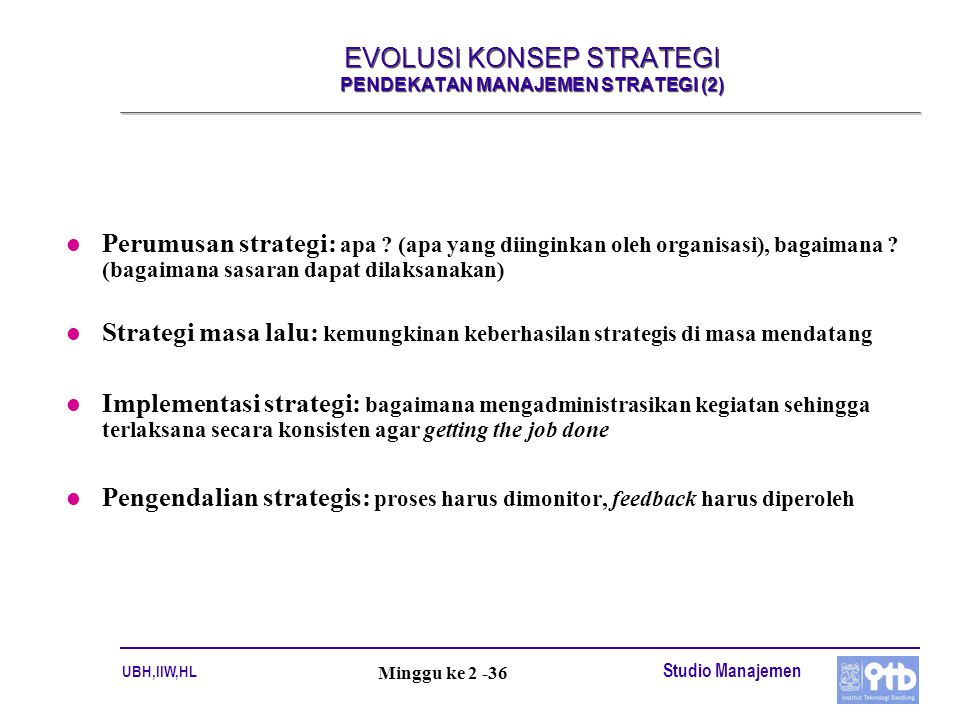 UBH,IIW,HL Studio Manajemen Minggu ke 2 -36 EVOLUSI KONSEP STRATEGI PENDEKATAN MANAJEMEN STRATEGI (2) l Perumusan strategi: apa ? (apa yang diinginkan