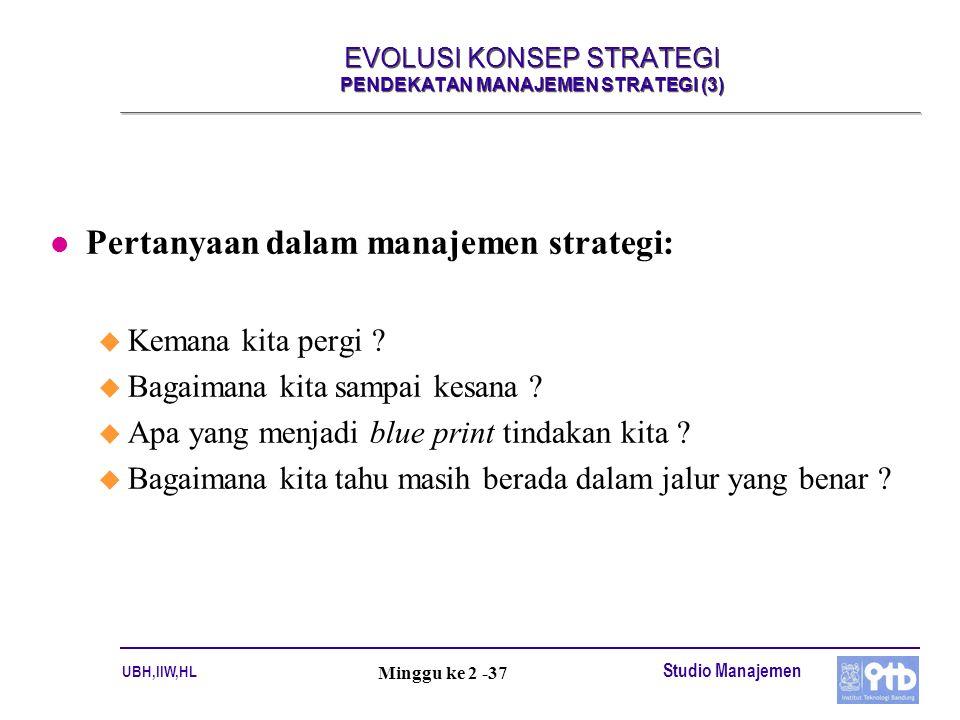 UBH,IIW,HL Studio Manajemen Minggu ke 2 -37 EVOLUSI KONSEP STRATEGI PENDEKATAN MANAJEMEN STRATEGI (3) l Pertanyaan dalam manajemen strategi: u Kemana