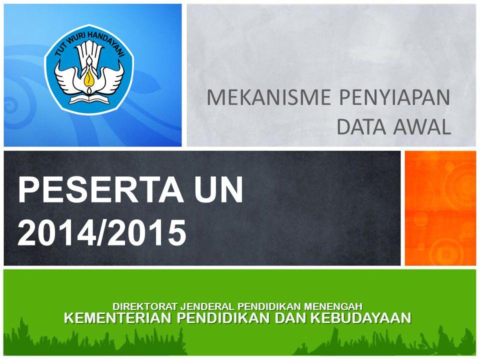 DIREKTORAT JENDERAL PENDIDIKAN MENENGAH KEMENTERIAN PENDIDIKAN DAN KEBUDAYAAN MEKANISME PENYIAPAN DATA AWAL PESERTA UN 2014/2015 DIREKTORAT JENDERAL P