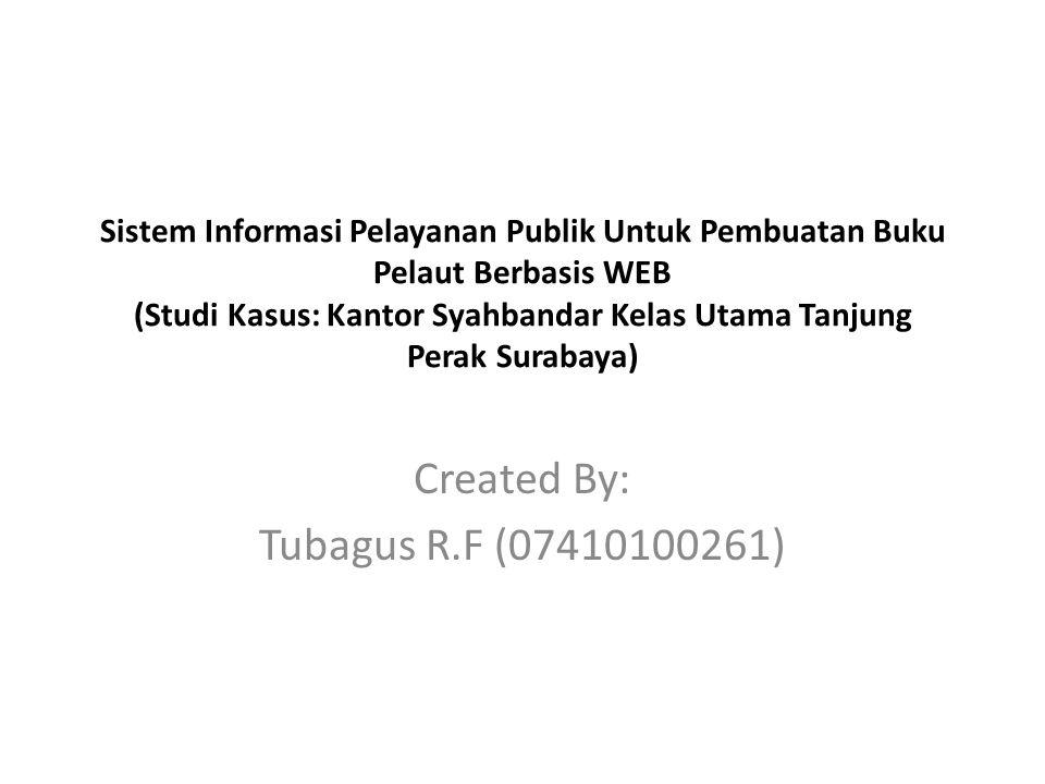 Sistem Informasi Pelayanan Publik Untuk Pembuatan Buku Pelaut Berbasis WEB (Studi Kasus: Kantor Syahbandar Kelas Utama Tanjung Perak Surabaya) Created By: Tubagus R.F (07410100261)
