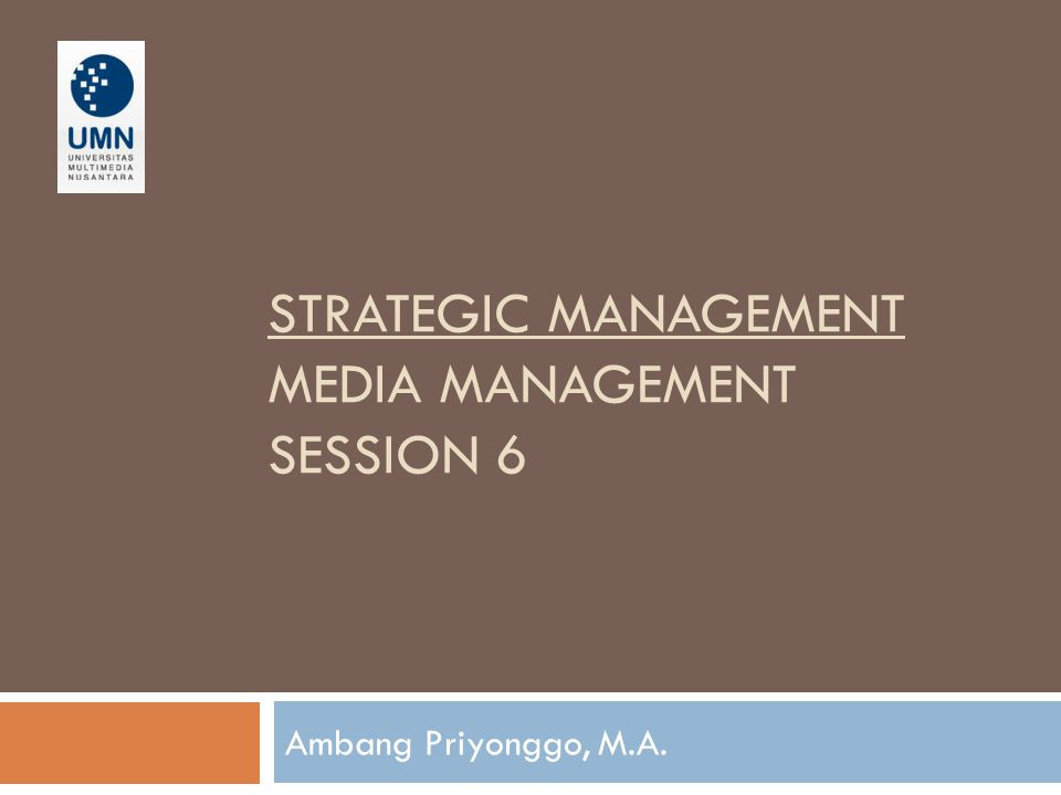 STRATEGIC MANAGEMENT MEDIA MANAGEMENT SESSION 6 Ambang Priyonggo, M.A.