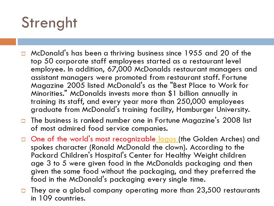 Strenght  McDonald's has been a thriving business since 1955 and 20 of the top 50 corporate staff employees started as a restaurant level employee. I