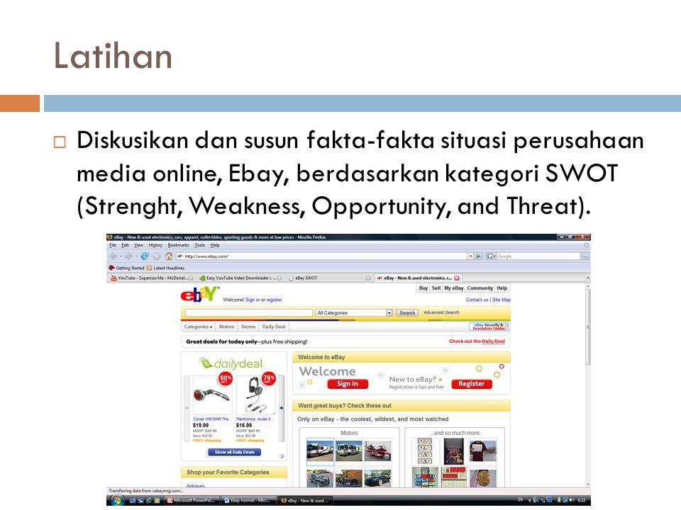 Latihan  Diskusikan dan susun fakta-fakta situasi perusahaan media online, Ebay, berdasarkan kategori SWOT (Strenght, Weakness, Opportunity, and Threat).