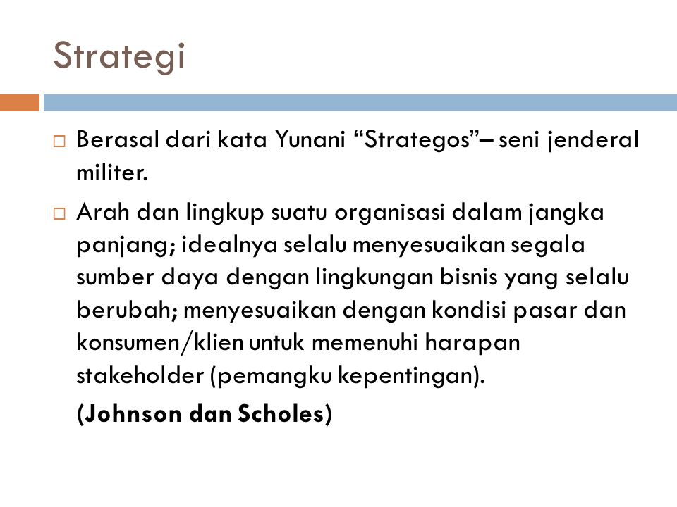 Strategi  Berasal dari kata Yunani Strategos – seni jenderal militer.