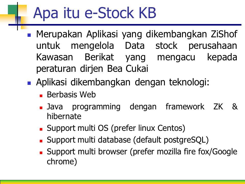 Apa itu e-Stock KB Merupakan Aplikasi yang dikembangkan ZiShof untuk mengelola Data stock perusahaan Kawasan Berikat yang mengacu kepada peraturan dirjen Bea Cukai Aplikasi dikembangkan dengan teknologi: Berbasis Web Java programming dengan framework ZK & hibernate Support multi OS (prefer linux Centos) Support multi database (default postgreSQL) Support multi browser (prefer mozilla fire fox/Google chrome)