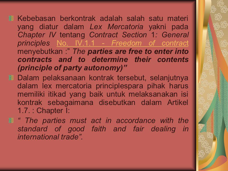 Kebebasan berkontrak adalah salah satu materi yang diatur dalam Lex Mercatoria yakni pada Chapter IV tentang Contract Section 1: General principles No