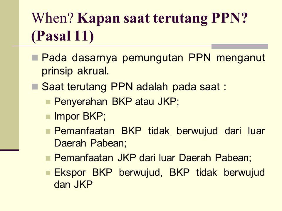 When.Kapan saat terutang PPN. (Pasal 11) Pada dasarnya pemungutan PPN menganut prinsip akrual.