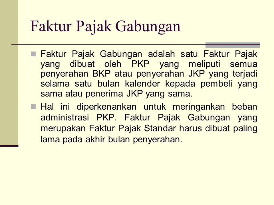 Faktur Pajak Gabungan Faktur Pajak Gabungan adalah satu Faktur Pajak yang dibuat oleh PKP yang meliputi semua penyerahan BKP atau penyerahan JKP yang terjadi selama satu bulan kalender kepada pembeli yang sama atau penerima JKP yang sama.