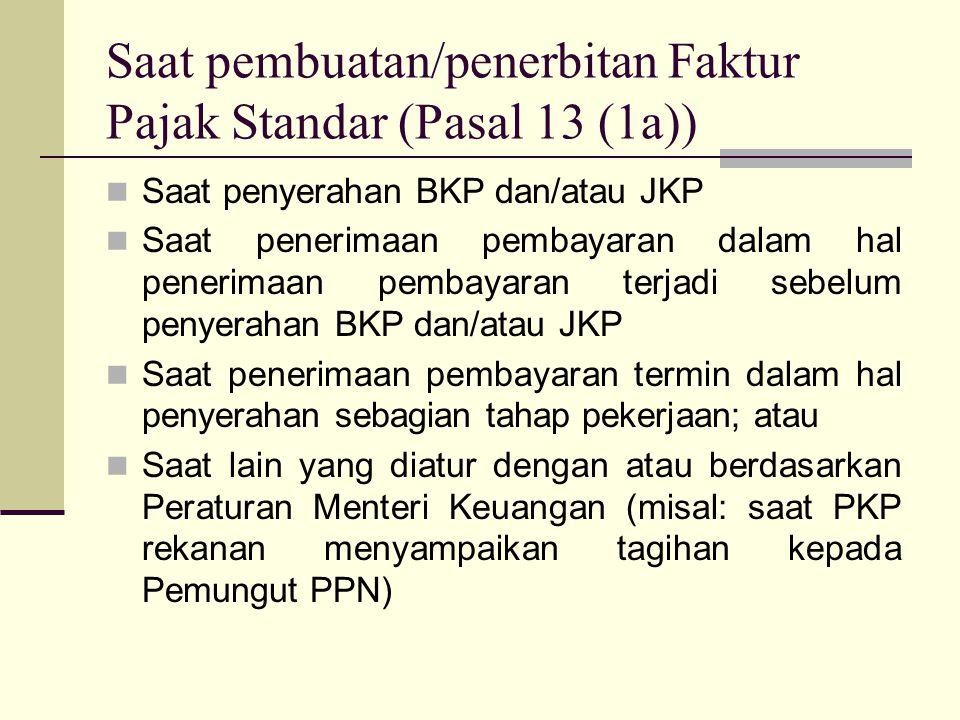 Saat pembuatan/penerbitan Faktur Pajak Standar (Pasal 13 (1a)) Saat penyerahan BKP dan/atau JKP Saat penerimaan pembayaran dalam hal penerimaan pembayaran terjadi sebelum penyerahan BKP dan/atau JKP Saat penerimaan pembayaran termin dalam hal penyerahan sebagian tahap pekerjaan; atau Saat lain yang diatur dengan atau berdasarkan Peraturan Menteri Keuangan (misal: saat PKP rekanan menyampaikan tagihan kepada Pemungut PPN)