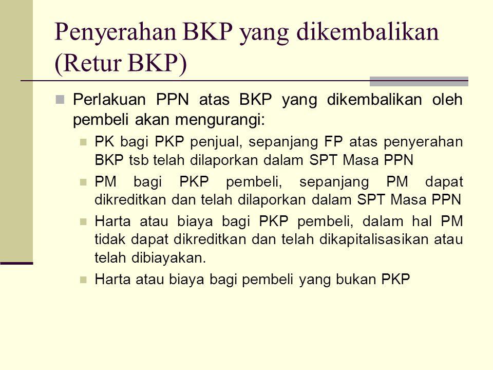 Penyerahan BKP yang dikembalikan (Retur BKP) Perlakuan PPN atas BKP yang dikembalikan oleh pembeli akan mengurangi: PK bagi PKP penjual, sepanjang FP atas penyerahan BKP tsb telah dilaporkan dalam SPT Masa PPN PM bagi PKP pembeli, sepanjang PM dapat dikreditkan dan telah dilaporkan dalam SPT Masa PPN Harta atau biaya bagi PKP pembeli, dalam hal PM tidak dapat dikreditkan dan telah dikapitalisasikan atau telah dibiayakan.