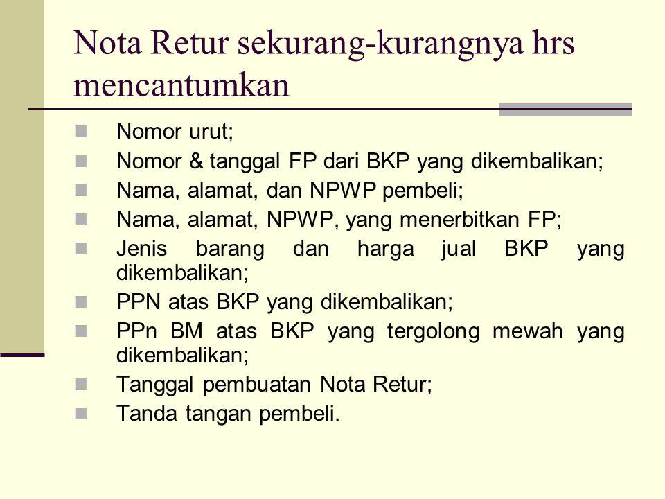 Nota Retur sekurang-kurangnya hrs mencantumkan Nomor urut; Nomor & tanggal FP dari BKP yang dikembalikan; Nama, alamat, dan NPWP pembeli; Nama, alamat, NPWP, yang menerbitkan FP; Jenis barang dan harga jual BKP yang dikembalikan; PPN atas BKP yang dikembalikan; PPn BM atas BKP yang tergolong mewah yang dikembalikan; Tanggal pembuatan Nota Retur; Tanda tangan pembeli.
