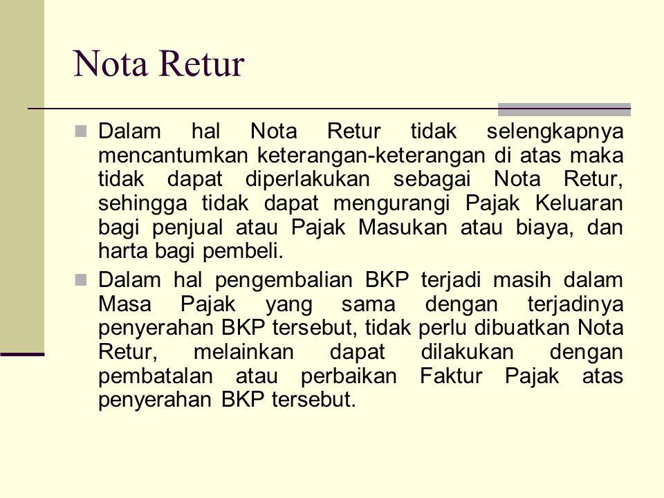 Dalam hal Nota Retur tidak selengkapnya mencantumkan keterangan-keterangan di atas maka tidak dapat diperlakukan sebagai Nota Retur, sehingga tidak dapat mengurangi Pajak Keluaran bagi penjual atau Pajak Masukan atau biaya, dan harta bagi pembeli.