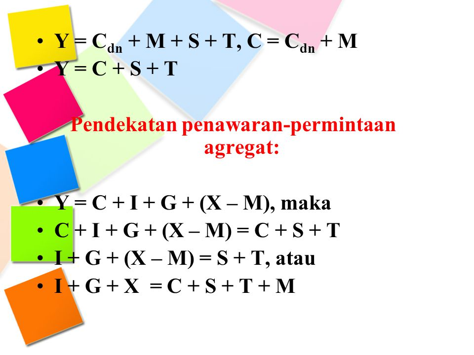 Y = C dn + M + S + T, C = C dn + M Y = C + S + T Pendekatan penawaran-permintaan agregat: Y = C + I + G + (X – M), maka C + I + G + (X – M) = C + S +