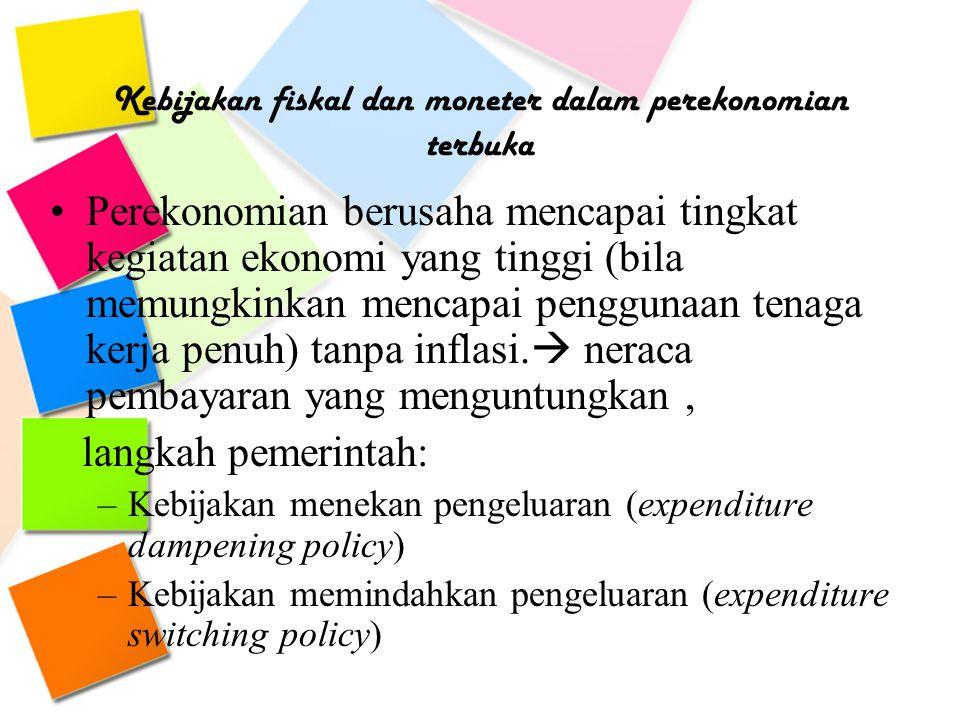 Kebijakan fiskal dan moneter dalam perekonomian terbuka Perekonomian berusaha mencapai tingkat kegiatan ekonomi yang tinggi (bila memungkinkan mencapa