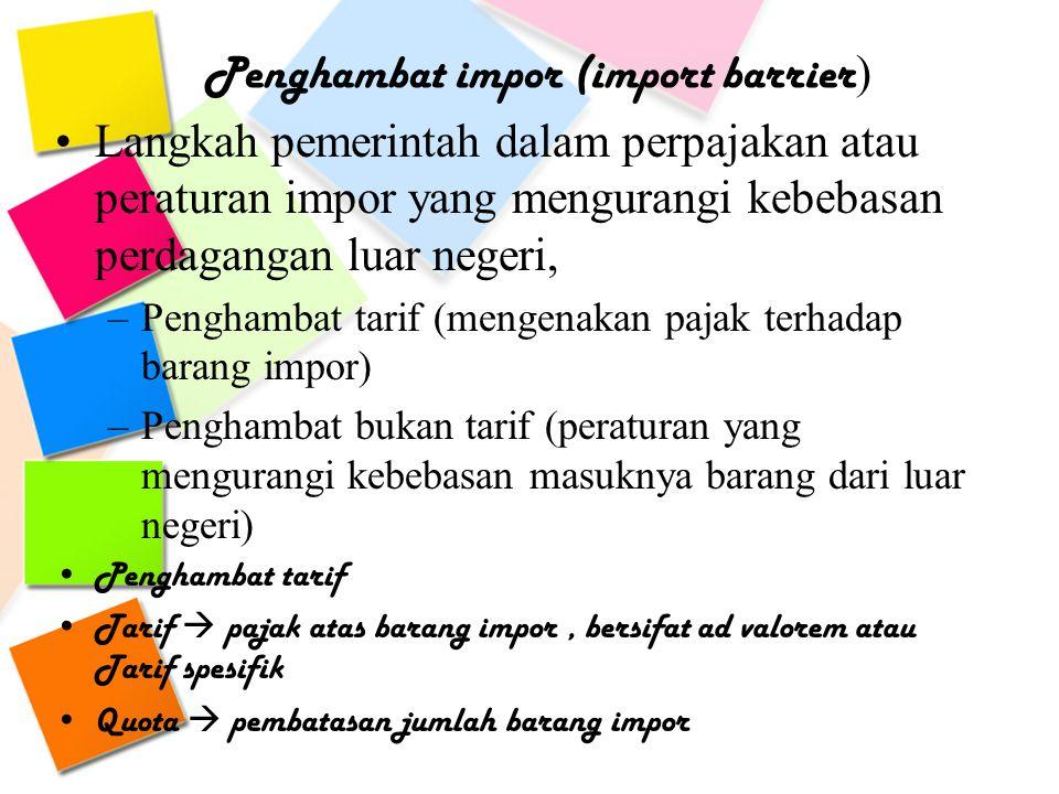 Penghambat impor (import barrier ) Langkah pemerintah dalam perpajakan atau peraturan impor yang mengurangi kebebasan perdagangan luar negeri, –Pengha