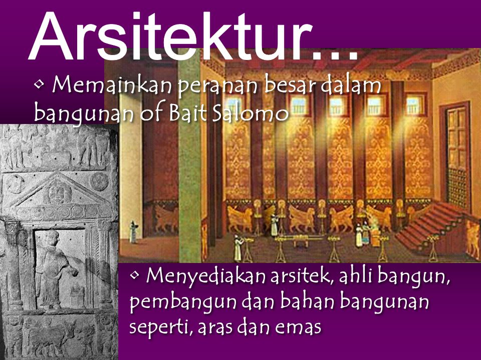 Menyediakan arsitek, ahli bangun, pembangun dan bahan bangunan seperti, aras dan emas Memainkan peranan besar dalam bangunan of Bait Salomo