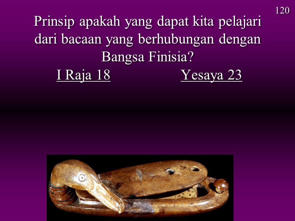 Prinsip apakah yang dapat kita pelajari dari bacaan yang berhubungan dengan Bangsa Finisia? I Raja 18 Yesaya 23 120