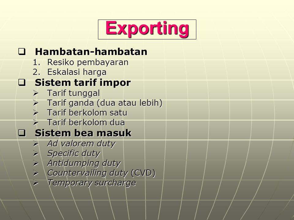Exporting  Hambatan-hambatan 1.Resiko pembayaran 2.Eskalasi harga  Sistem tarif impor  Tarif tunggal  Tarif ganda (dua atau lebih)  Tarif berkolo