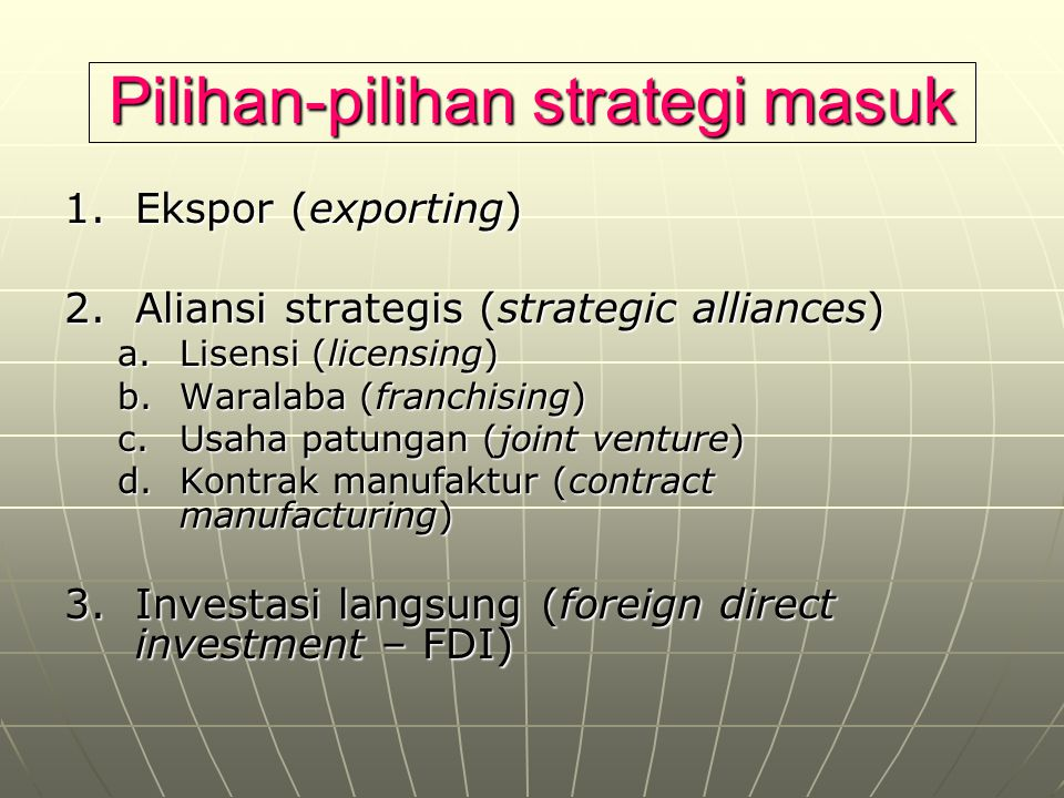 Pilihan-pilihan strategi masuk 1.Ekspor (exporting) 2.Aliansi strategis (strategic alliances) a.Lisensi (licensing) b.Waralaba (franchising) c.Usaha p