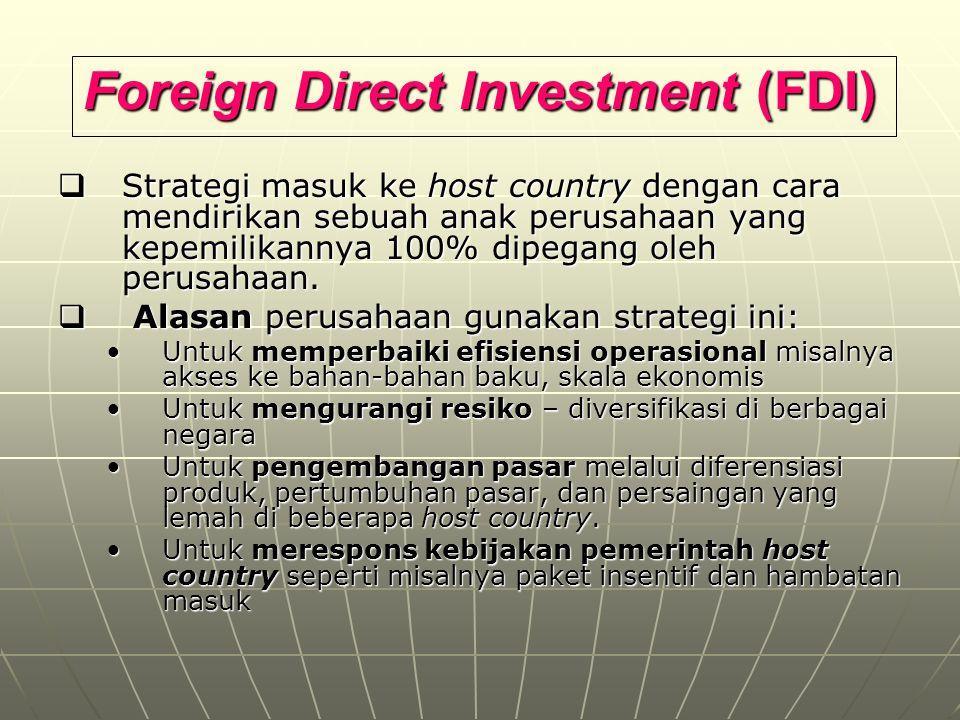 Foreign Direct Investment (FDI)  Strategi masuk ke host country dengan cara mendirikan sebuah anak perusahaan yang kepemilikannya 100% dipegang oleh