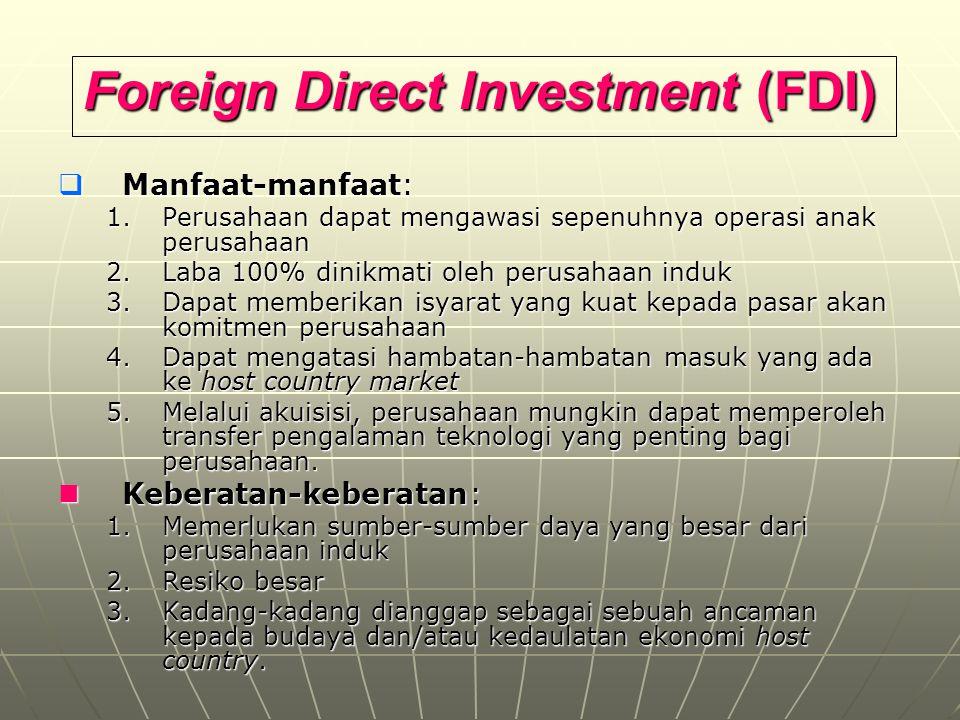 Foreign Direct Investment (FDI)  Manfaat-manfaat: 1.Perusahaan dapat mengawasi sepenuhnya operasi anak perusahaan 2.Laba 100% dinikmati oleh perusaha
