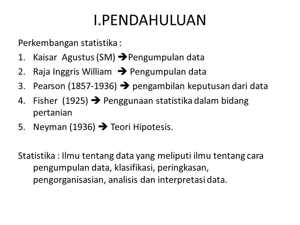 I.PENDAHULUAN Perkembangan statistika : 1.Kaisar Agustus (SM)  Pengumpulan data 2.Raja Inggris William  Pengumpulan data 3.Pearson (1857-1936)  pen