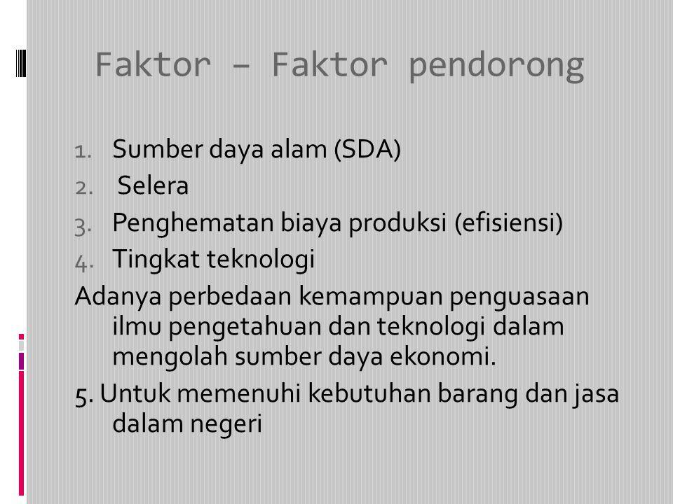Faktor – Faktor pendorong 1. Sumber daya alam (SDA) 2. Selera 3. Penghematan biaya produksi (efisiensi) 4. Tingkat teknologi Adanya perbedaan kemampua