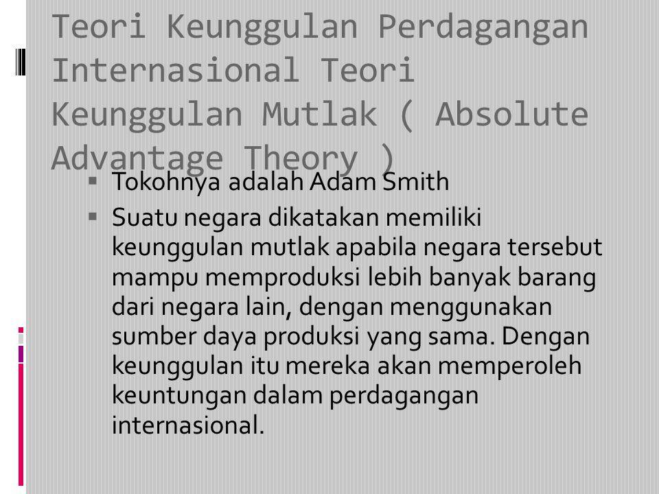 Teori Keunggulan Perdagangan Internasional Teori Keunggulan Mutlak ( Absolute Advantage Theory )  Tokohnya adalah Adam Smith  Suatu negara dikatakan