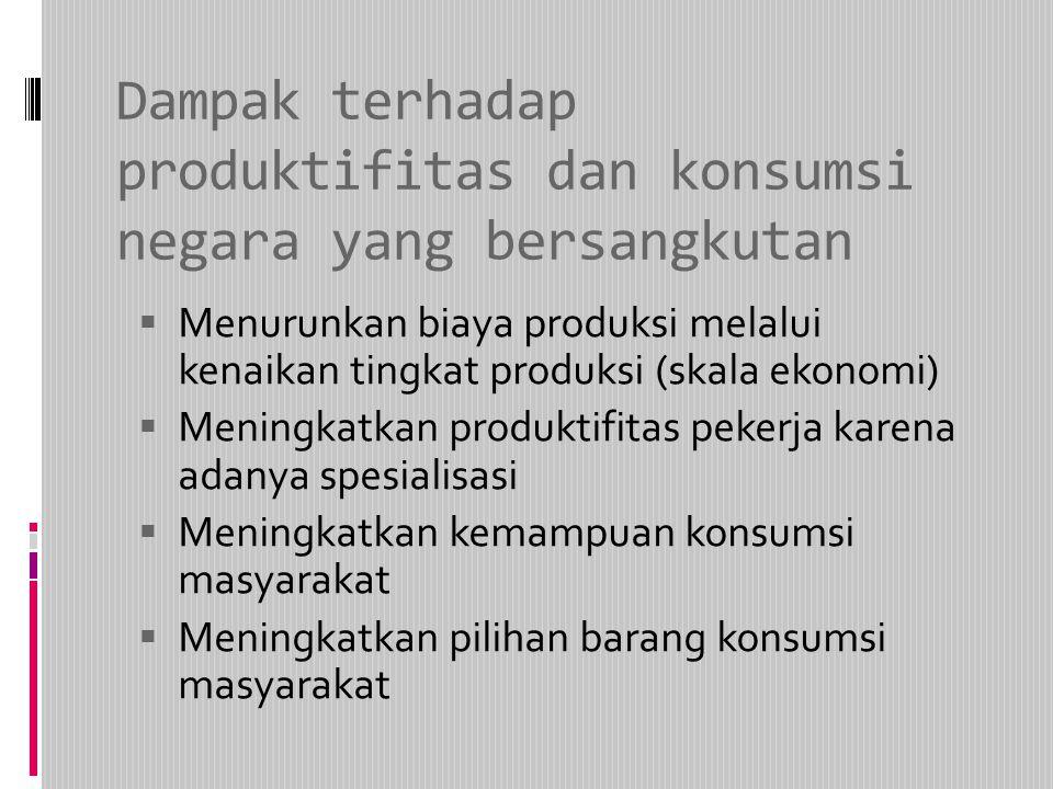 Dampak terhadap produktifitas dan konsumsi negara yang bersangkutan  Menurunkan biaya produksi melalui kenaikan tingkat produksi (skala ekonomi)  Me