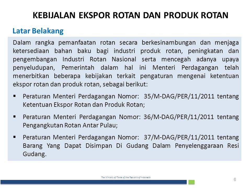 The Ministry of Trade of the Republic of Indonesia Dalam rangka pemanfaatan rotan secara berkesinambungan dan menjaga ketersediaan bahan baku bagi industri produk rotan, peningkatan dan pengembangan Industri Rotan Nasional serta mencegah adanya upaya penyeludupan, Pemerintah dalam hal ini Menteri Perdagangan telah menerbitkan beberapa kebijakan terkait pengaturan mengenai ketentuan ekspor rotan dan produk rotan, sebagai berikut:  Peraturan Menteri Perdagangan Nomor: 35/M-DAG/PER/11/2011 tentang Ketentuan Ekspor Rotan dan Produk Rotan;  Peraturan Menteri Perdagangan Nomor: 36/M-DAG/PER/11/2011 tentang Pengangkutan Rotan Antar Pulau;  Peraturan Menteri Perdagangan Nomor: 37/M-DAG/PER/11/2011 tentang Barang Yang Dapat Disimpan Di Gudang Dalam Penyelenggaraan Resi Gudang.