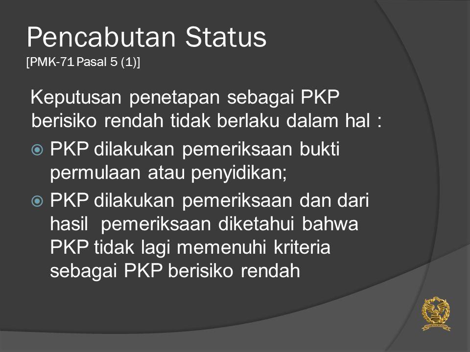 Pencabutan Status [PMK-71 Pasal 5 (1)] Keputusan penetapan sebagai PKP berisiko rendah tidak berlaku dalam hal :  PKP dilakukan pemeriksaan bukti per