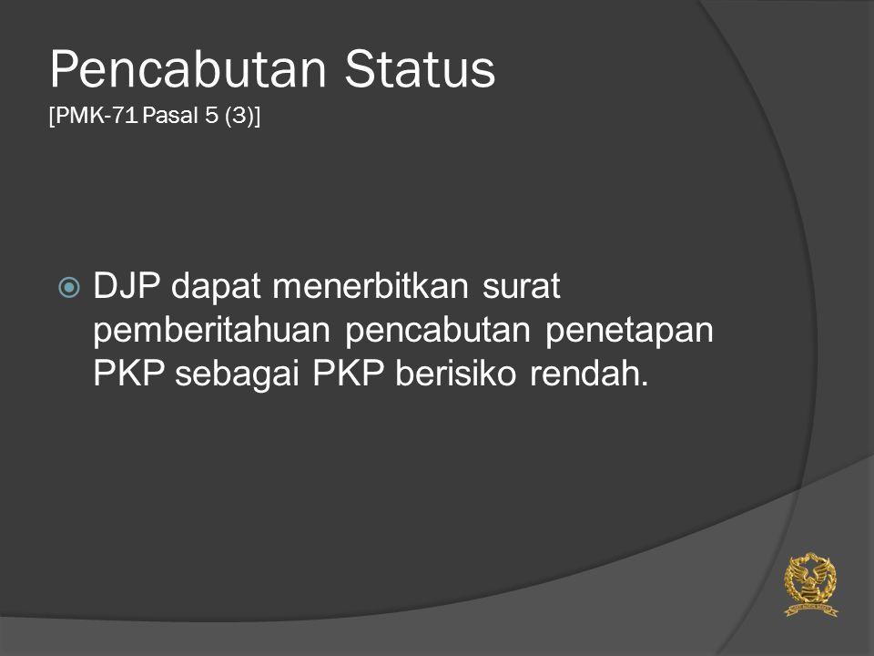 Pencabutan Status [PMK-71 Pasal 5 (3)]  DJP dapat menerbitkan surat pemberitahuan pencabutan penetapan PKP sebagai PKP berisiko rendah.