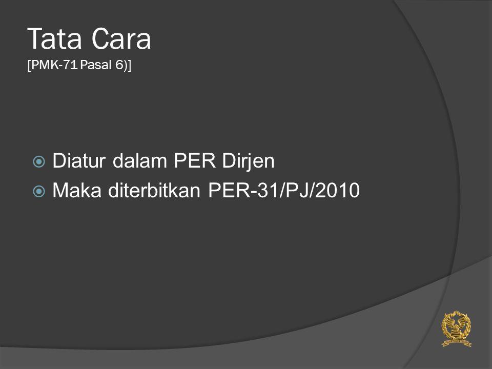Tata Cara [PMK-71 Pasal 6)]  Diatur dalam PER Dirjen  Maka diterbitkan PER-31/PJ/2010