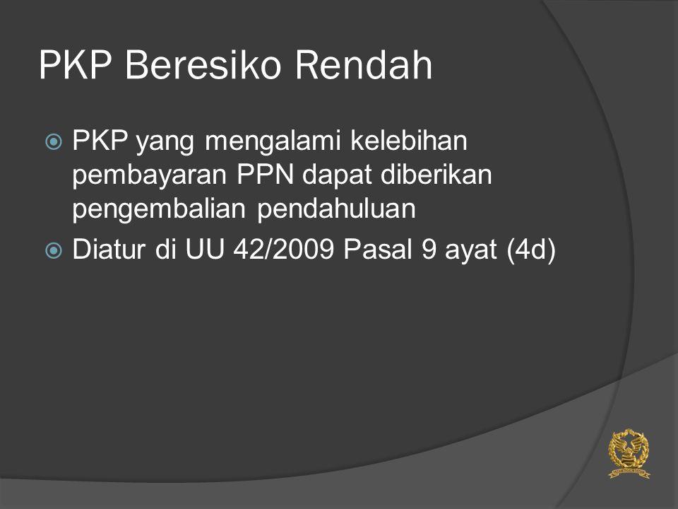 PKP Beresiko Rendah  PKP yang mengalami kelebihan pembayaran PPN dapat diberikan pengembalian pendahuluan  Diatur di UU 42/2009 Pasal 9 ayat (4d)