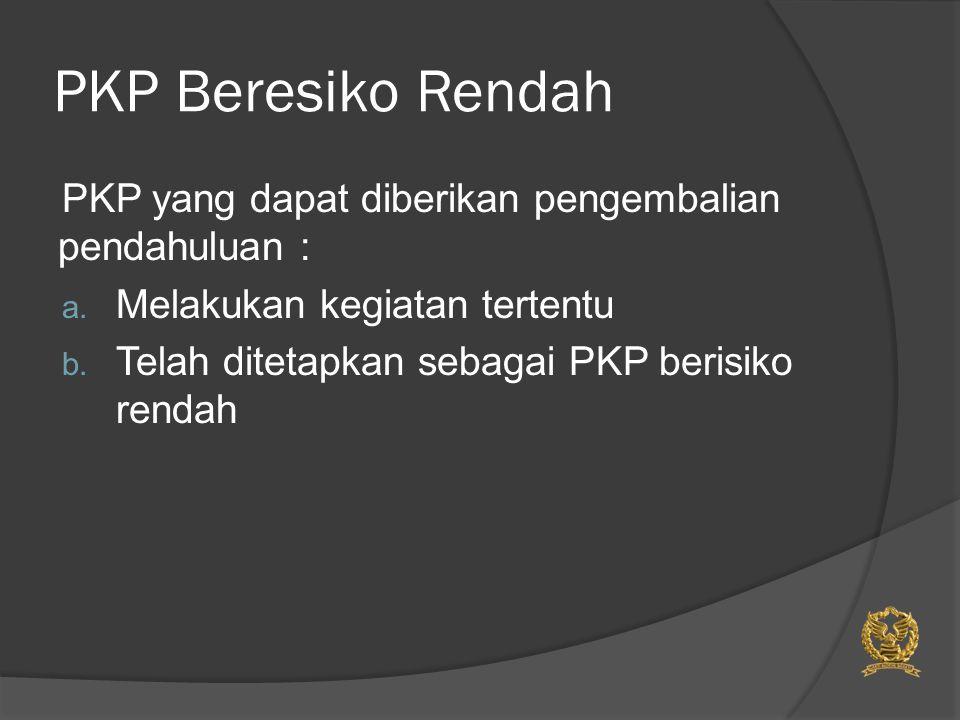 PKP Beresiko Rendah PKP yang dapat diberikan pengembalian pendahuluan : a. Melakukan kegiatan tertentu b. Telah ditetapkan sebagai PKP berisiko rendah