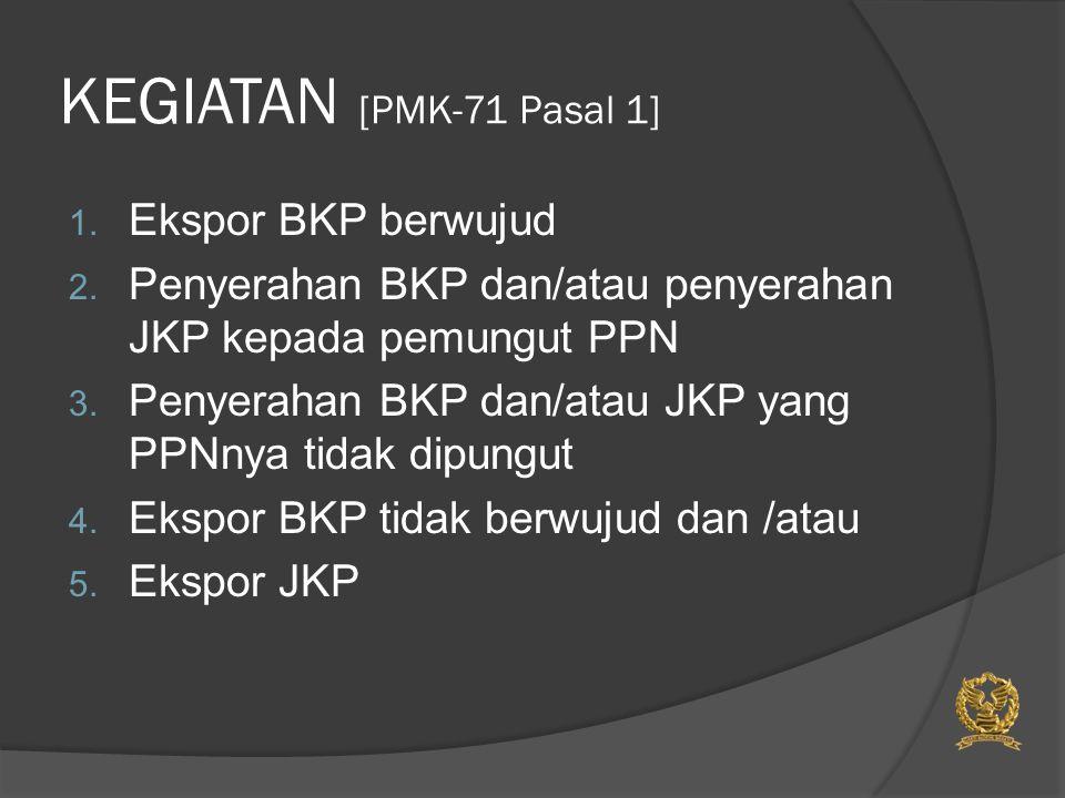 KEGIATAN [PMK-71 Pasal 1] 1. Ekspor BKP berwujud 2. Penyerahan BKP dan/atau penyerahan JKP kepada pemungut PPN 3. Penyerahan BKP dan/atau JKP yang PPN